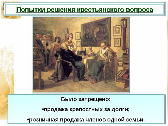 Попытки решения крестьянского вопроса Было запрещено: продажа крепостных за д...