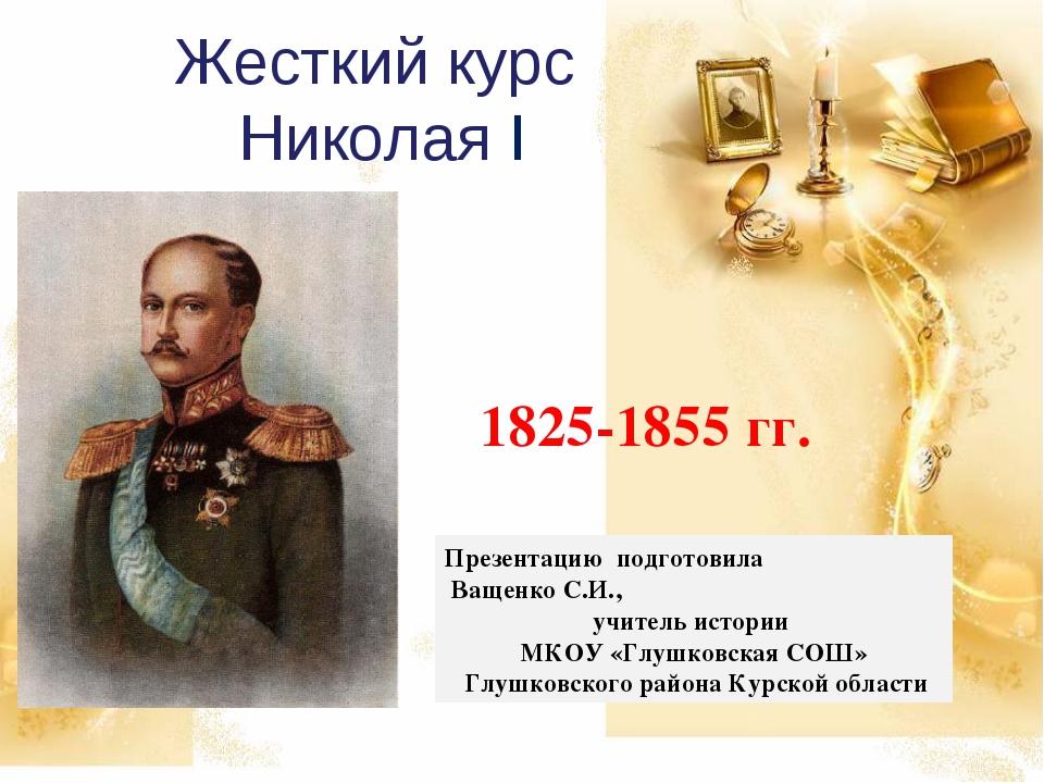 Жесткий курс Николая I 1825-1855 гг. Презентацию подготовила Ващенко С.И., уч...