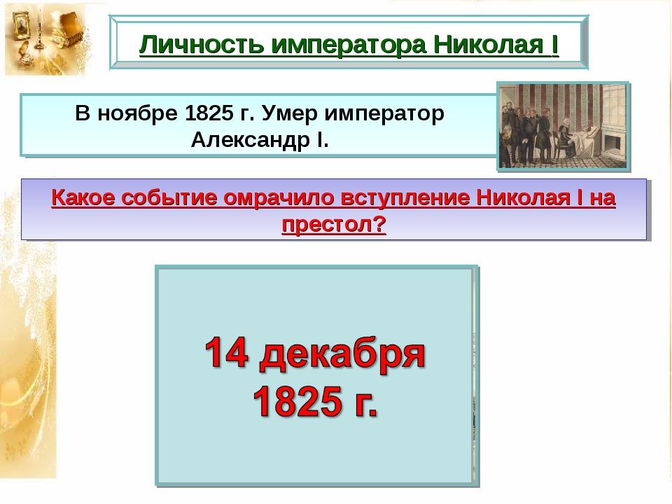 Личность императора Николая I Какое событие омрачило вступление Николая I на...