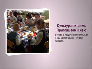 Культура питания. Приглашаем к чаю Беседа о продуктах питания. Как и чем мы п