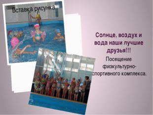 Солнце, воздух и вода наши лучшие друзья!!! Посещение физкультурно-спортивног