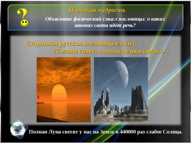Старинная русская пословица гласит: «Солнце сияет, а месяц только светит». На...