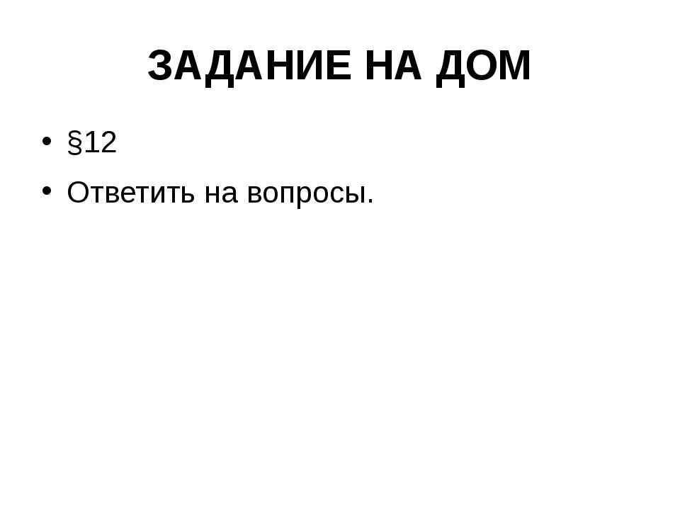 ЗАДАНИЕ НА ДОМ §12 Ответить на вопросы.