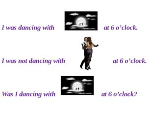 I was dancing with at 6 o'clock. I was not dancing with at 6 o'clock. Was I