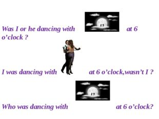 Was I or he dancing with at 6 o'clock ? I was dancing with at 6 o'clock,wasn