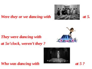 Were they or we dancing with at 5. They were dancing with at 5o'clock, weren