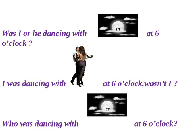 Was I or he dancing with at 6 o'clock ? I was dancing with at 6 o'clock,wasn...