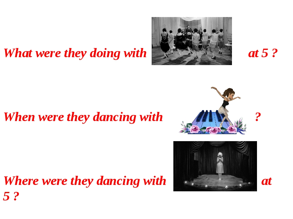 What were they doing with at 5 ? When were they dancing with ? Where were th...