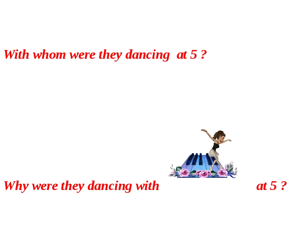 With whom were they dancing at 5 ? Why were they dancing with at 5 ?