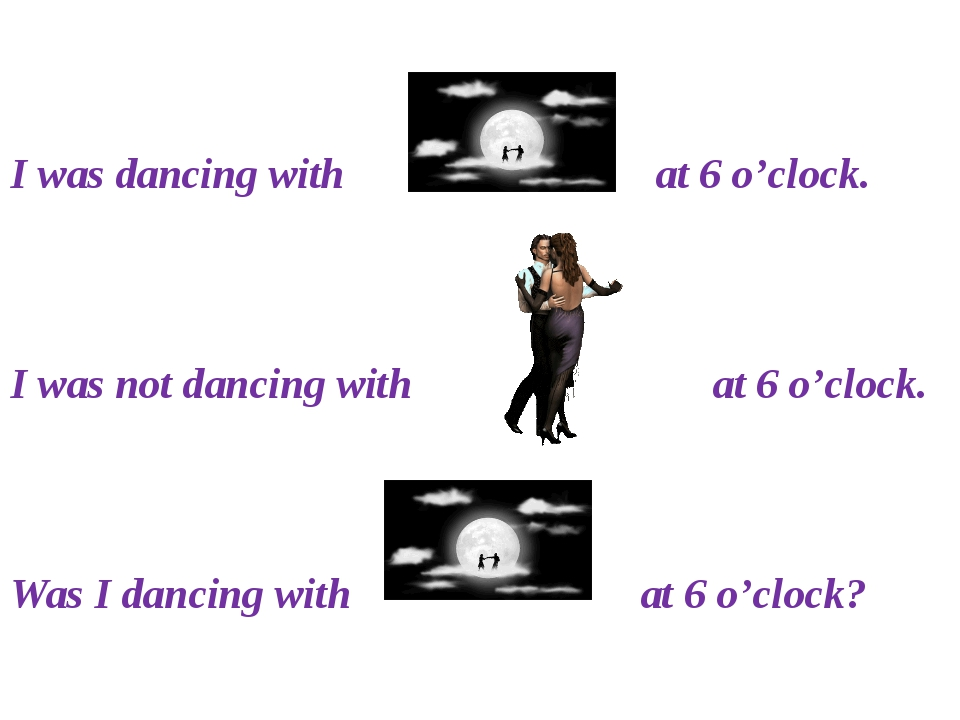 I was dancing with at 6 o'clock. I was not dancing with at 6 o'clock. Was I...