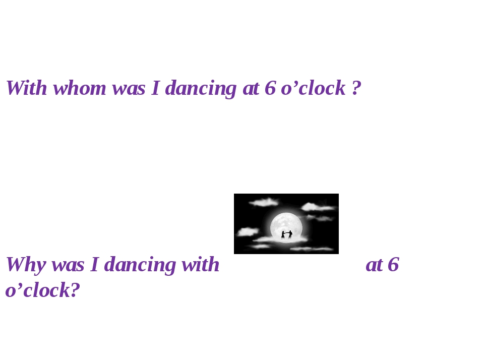 With whom was I dancing at 6 o'clock ? Why was I dancing with at 6 o'clock?