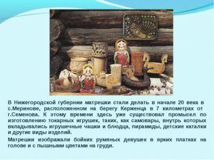 В Нижегородской губернии матрешки стали делать в начале 20 века в с.Меринове,