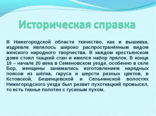 В Нижегородской области ткачество, как и вышивка, издревле являлось широко ра