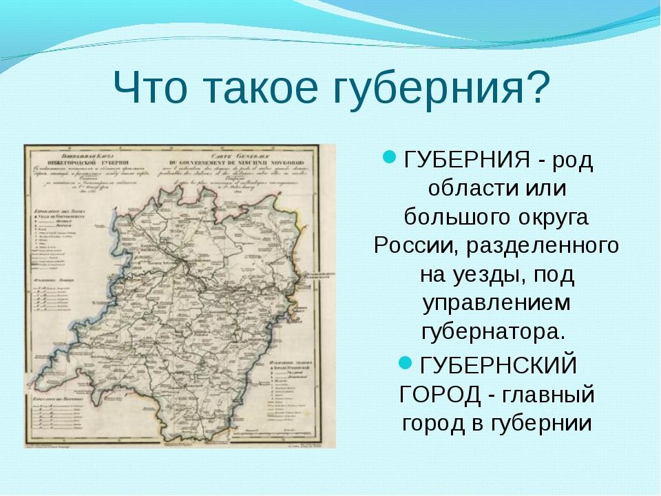 Что такое губерния? ГУБЕРНИЯ - род области или большого округа России, раздел...