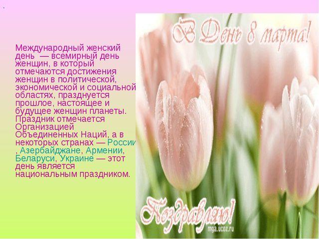 Международный женский день — всемирный день женщин, в который отмечаются д...