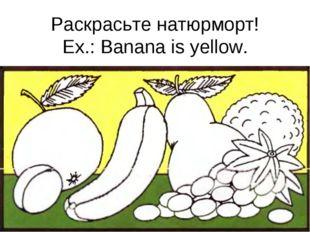 Раскрасьте натюрморт! Ex.: Banana is yellow.