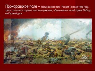 Прохоровское поле – третье ратное поле России.12 июля 1943 года здесь состоял