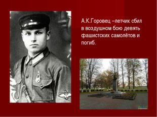 А.К.Горовец –летчик сбил в воздушном бою девять фашистских самолётов и погиб.