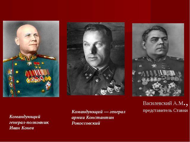 Командующий— генерал армии Константин Рокоссовский Командующий генерал-полко...