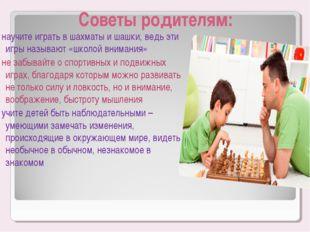 Советы родителям: - научите играть в шахматы и шашки, ведь эти игры называют
