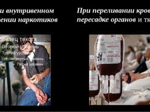 При внутривенном введении наркотиков При переливании крови, пересадке органов