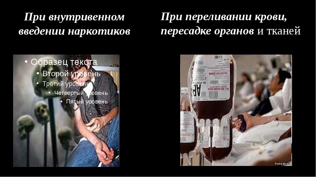 При внутривенном введении наркотиков При переливании крови, пересадке органов...