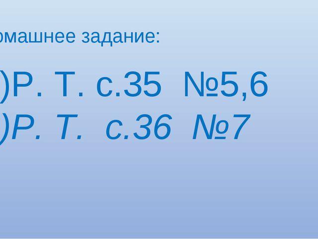 Домашнее задание: Р. Т. с.35 №5,6 Р. Т. с.36 №7