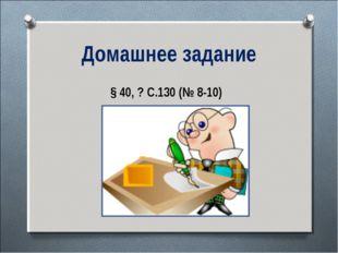 Домашнее задание § 40, ? С.130 (№ 8-10)
