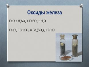 Оксиды железа FeO + H2SO4 = FeSO4 + H2O Fe2O3 + 3H2SO4 = Fe2(SO4)3 + 3H2O
