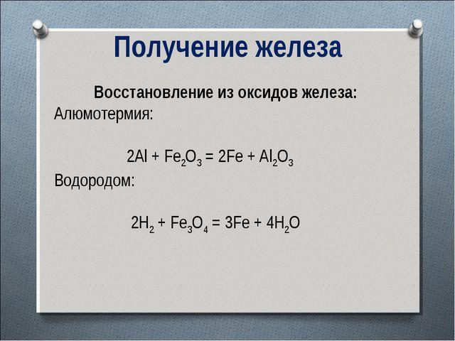 Получение железа Восстановление из оксидов железа: Алюмотермия: 2Al + Fe2O3 =...