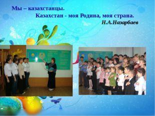 Мы – казахстанцы. Казахстан - моя Родина, моя страна. Н.А.Назарбаев
