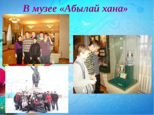 В музее «Абылай хана»