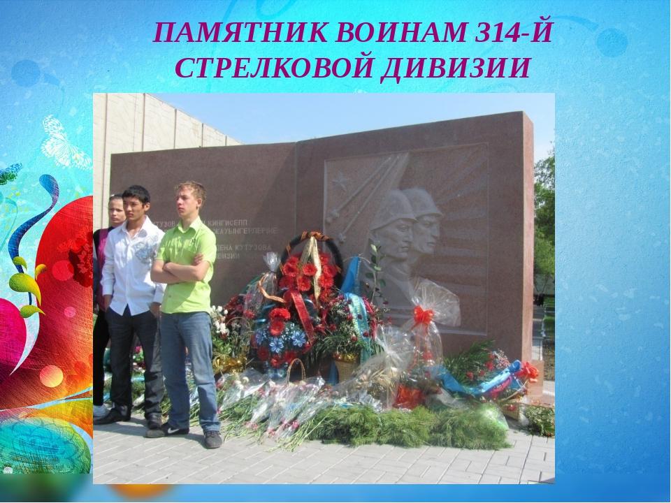 ПАМЯТНИК ВОИНАМ 314-Й СТРЕЛКОВОЙ ДИВИЗИИ