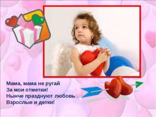 Мама, мама не ругай За мои отметки! Нынче празднуют любовь Взрослые и детки!
