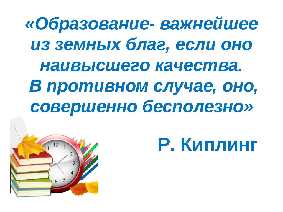 «Образование- важнейшее из земных благ, если оно наивысшего качества. В проти...