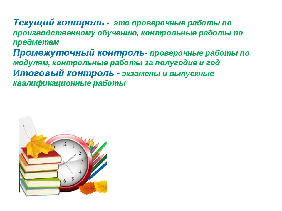 Текущий контроль - это проверочные работы по производственному обучению, конт...