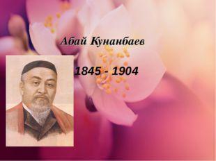 Абай Кунанбаев 1845 - 1904