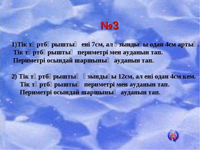 №3 1)Тік төртбұрыштың ені 7см, ал ұзындығы одан 4см артық. Тік төртбұрыштың п...