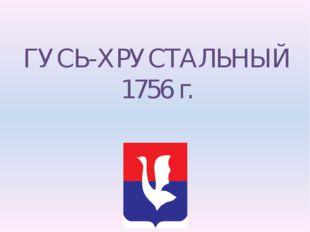 ГУСЬ-ХРУСТАЛЬНЫЙ 1756 г.