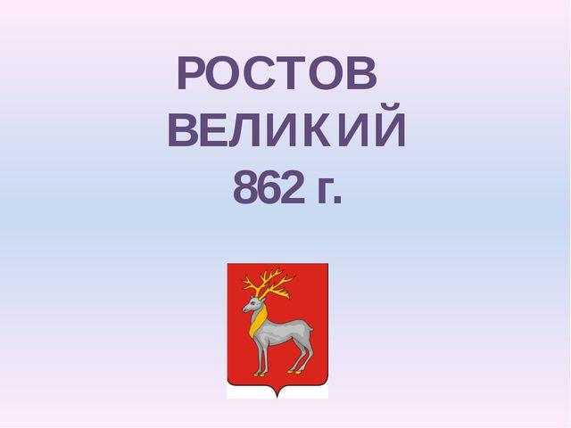 РОСТОВ ВЕЛИКИЙ 862 г.