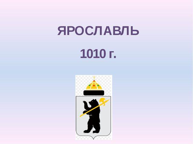 ЯРОСЛАВЛЬ 1010 г.