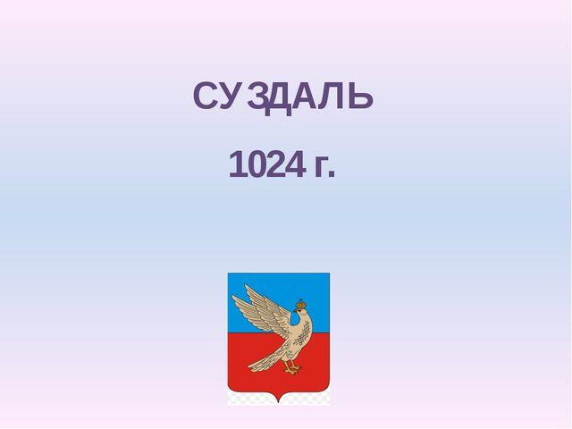 СУЗДАЛЬ 1024 г.