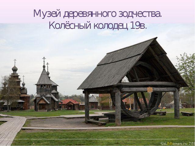 Музей деревянного зодчества. Колёсный колодец 19в.