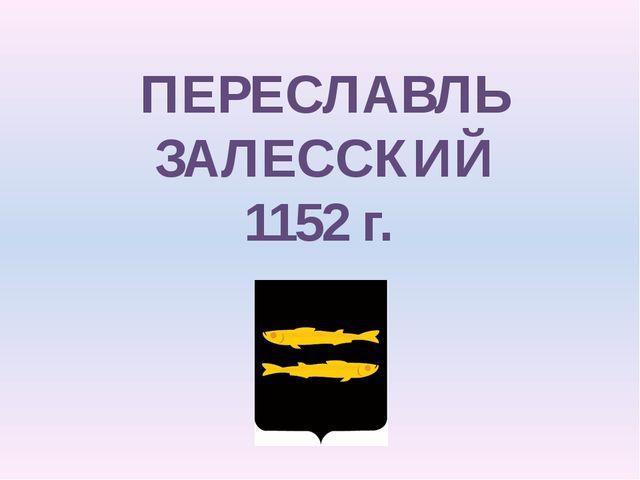 ПЕРЕСЛАВЛЬ ЗАЛЕССКИЙ 1152 г.