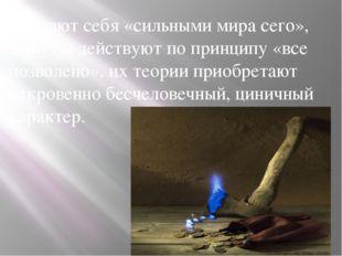 Считают себя «сильными мира сего», живут и действуют по принципу «все позволе