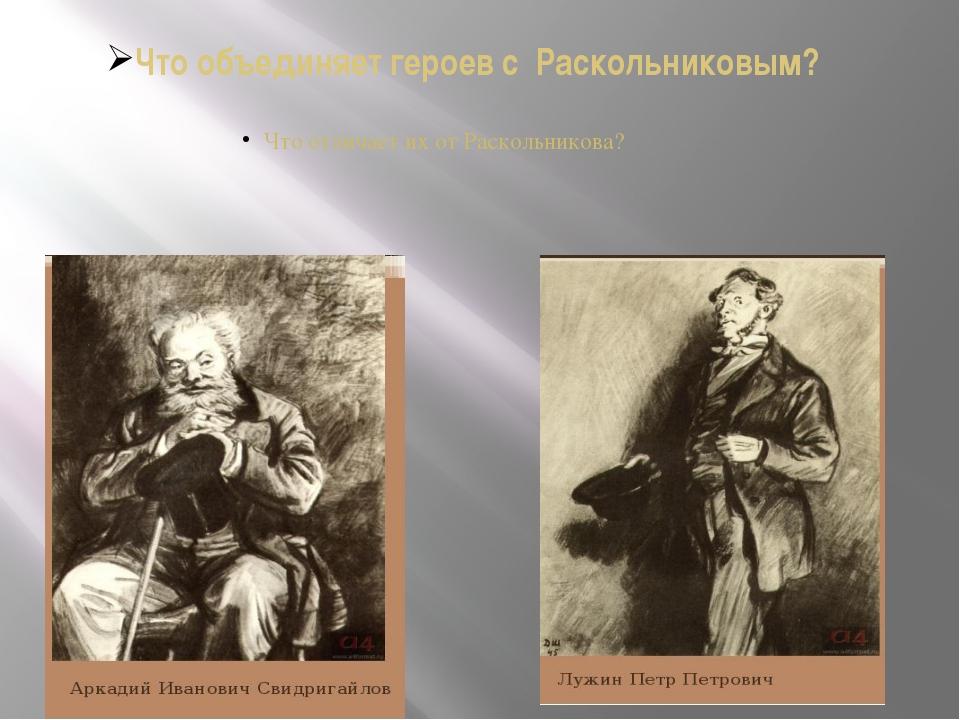 Что объединяет героев с Раскольниковым? Что отличает их от Раскольникова?