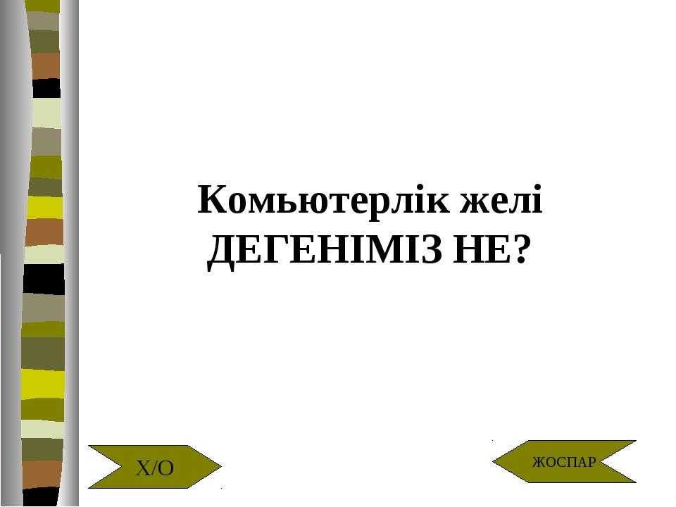 Комьютерлік желі ДЕГЕНІМІЗ НЕ? Х/О ЖОСПАР
