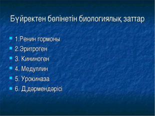 Бүйректен бөлінетін биологиялық заттар 1.Ренин гормоны 2.Эритроген 3. Кининог