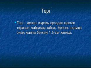 Тері Тері – денені сыртқы ортадан шектеп тұратын жабынды қабық. Ересек адамда