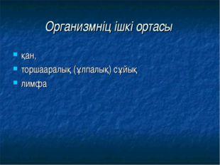 Организмніц ішкі ортасы қан, торшааралық (ұлпалық) сұйық лимфа